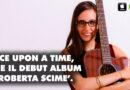Once Upon A Time: esce il debut album della giovane e talentuosa cantautrice Roberta Scimè